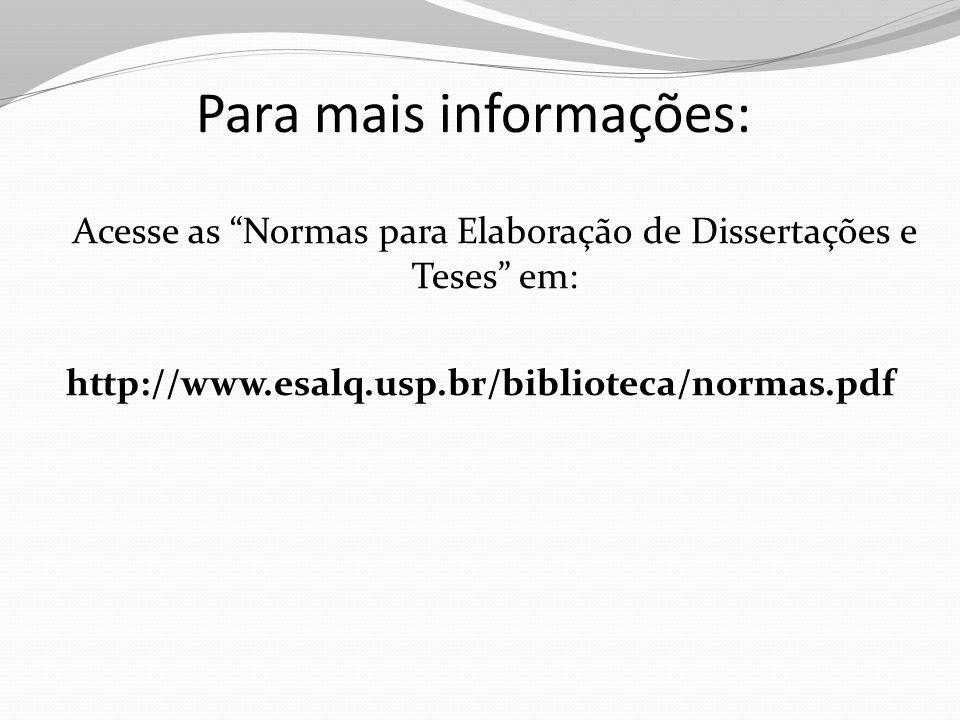 """Para mais informações: Acesse as """"Normas para Elaboração de Dissertações e Teses"""" em: http://www.esalq.usp.br/biblioteca/normas.pdf"""