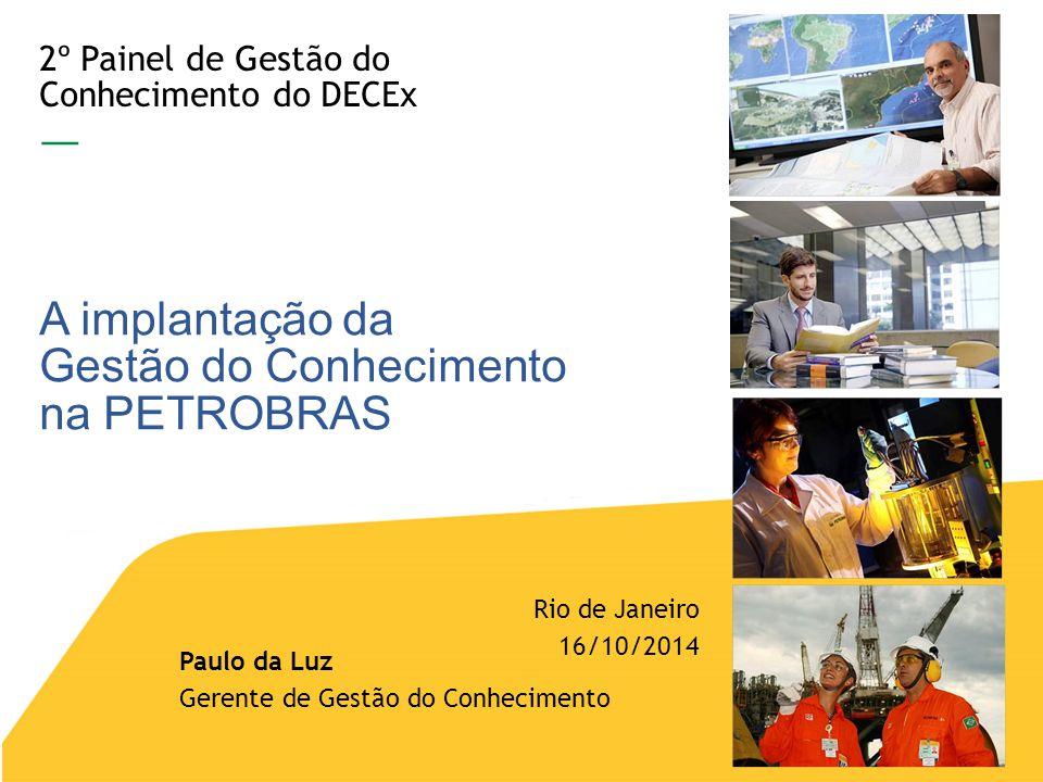 2º Painel de Gestão do Conhecimento do DECEx — A implantação da Gestão do Conhecimento na PETROBRAS Rio de Janeiro 16/10/2014 Paulo da Luz Gerente de Gestão do Conhecimento