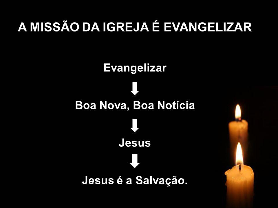 A MISSÃO DA IGREJA É EVANGELIZAR Evangelizar Boa Nova, Boa Notícia Jesus Jesus é a Salvação.
