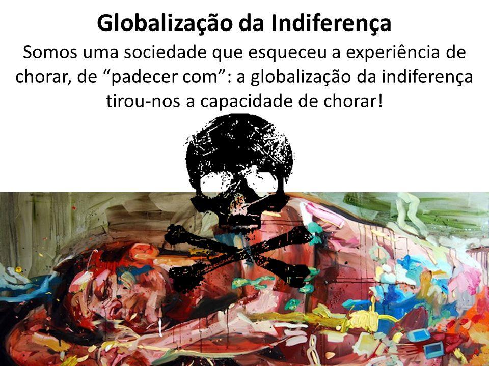 """Globalização da Indiferença Somos uma sociedade que esqueceu a experiência de chorar, de """"padecer com"""": a globalização da indiferença tirou-nos a capa"""