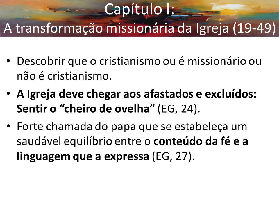 Capítulo I: A transformação missionária da Igreja (19-49) Descobrir que o cristianismo ou é missionário ou não é cristianismo. A Igreja deve chegar ao