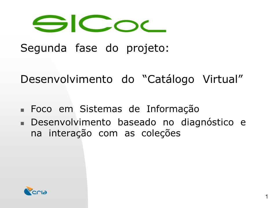1 Segunda fase do projeto: Desenvolvimento do Catálogo Virtual Foco em Sistemas de Informação Desenvolvimento baseado no diagnóstico e na interação com as coleções