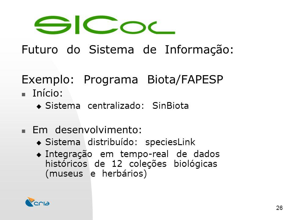 26 Futuro do Sistema de Informação: Exemplo: Programa Biota/FAPESP Início:  Sistema centralizado: SinBiota Em desenvolvimento:  Sistema distribuído: speciesLink  Integração em tempo-real de dados históricos de 12 coleções biológicas (museus e herbários)