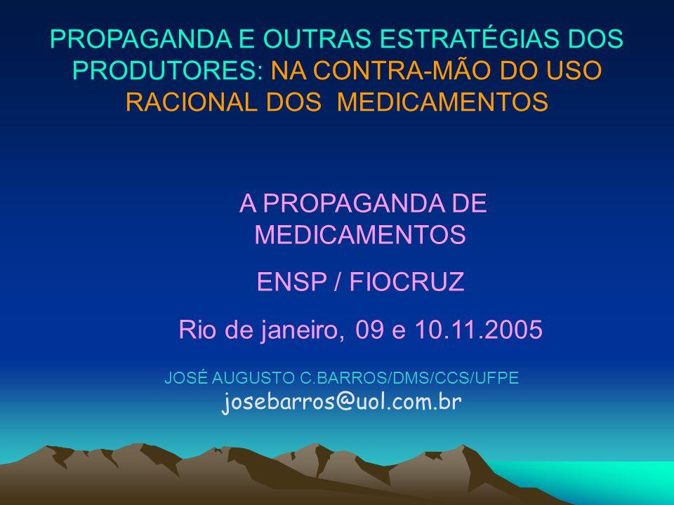 JOSÉ AUGUSTO C.BARROS/DMS/CCS/UFPE josebarros@uol.com.br PROPAGANDA E OUTRAS ESTRATÉGIAS DOS PRODUTORES: NA CONTRA-MÃO DO USO RACIONAL DOS MEDICAMENTO