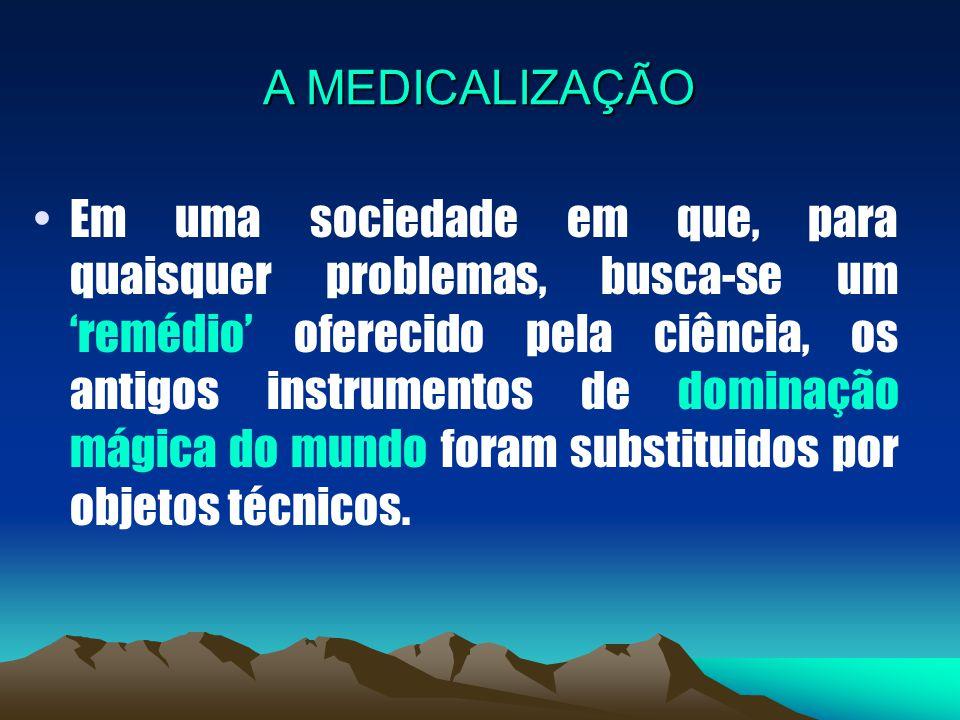 A MEDICALIZAÇÃO Em uma sociedade em que, para quaisquer problemas, busca-se um 'remédio' oferecido pela ciência, os antigos instrumentos de dominação