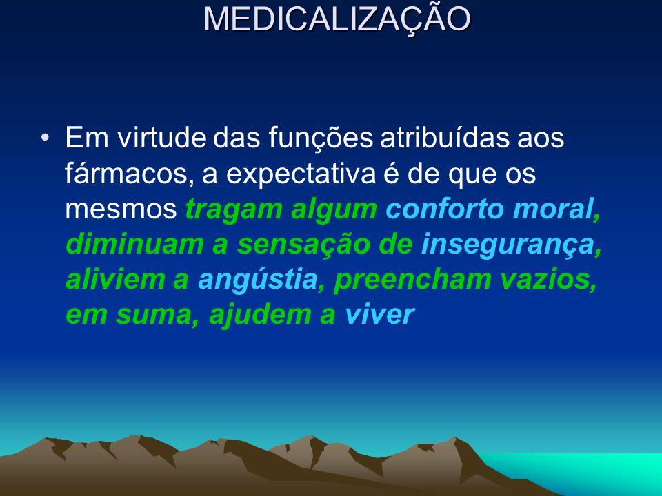 MEDICALIZAÇÃO Em virtude das funções atribuídas aos fármacos, a expectativa é de que os mesmos tragam algum conforto moral, diminuam a sensação de ins