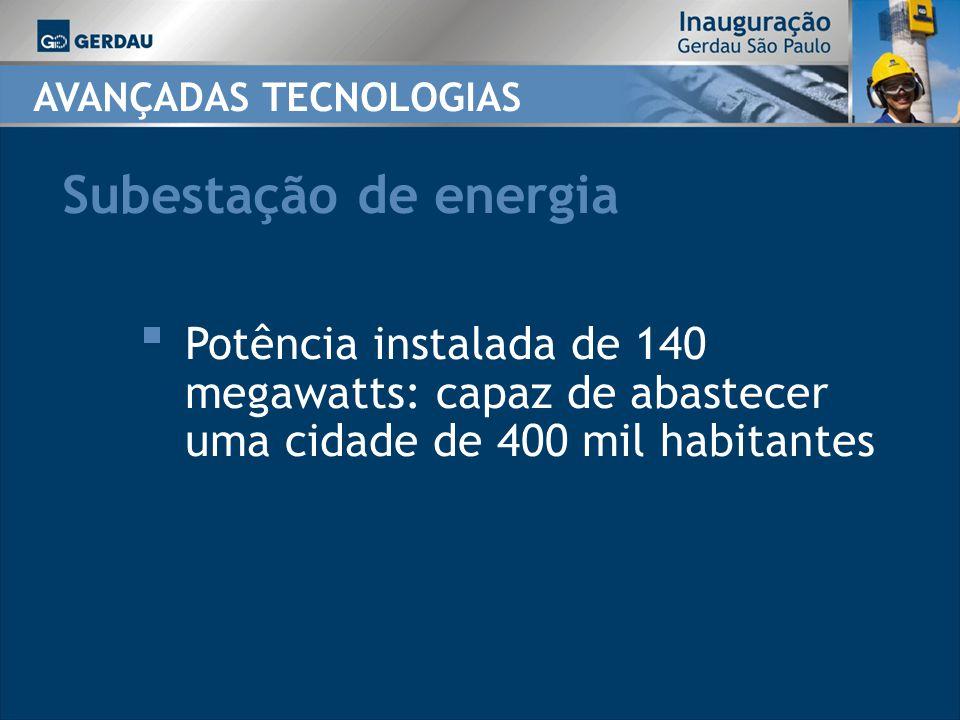 Subestação de energia Potência instalada de 140 megawatts: capaz de abastecer uma cidade de 400 mil habitantes AVANÇADAS TECNOLOGIAS