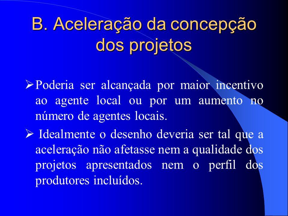 B. Aceleração da concepção dos projetos  Poderia ser alcançada por maior incentivo ao agente local ou por um aumento no número de agentes locais.  I