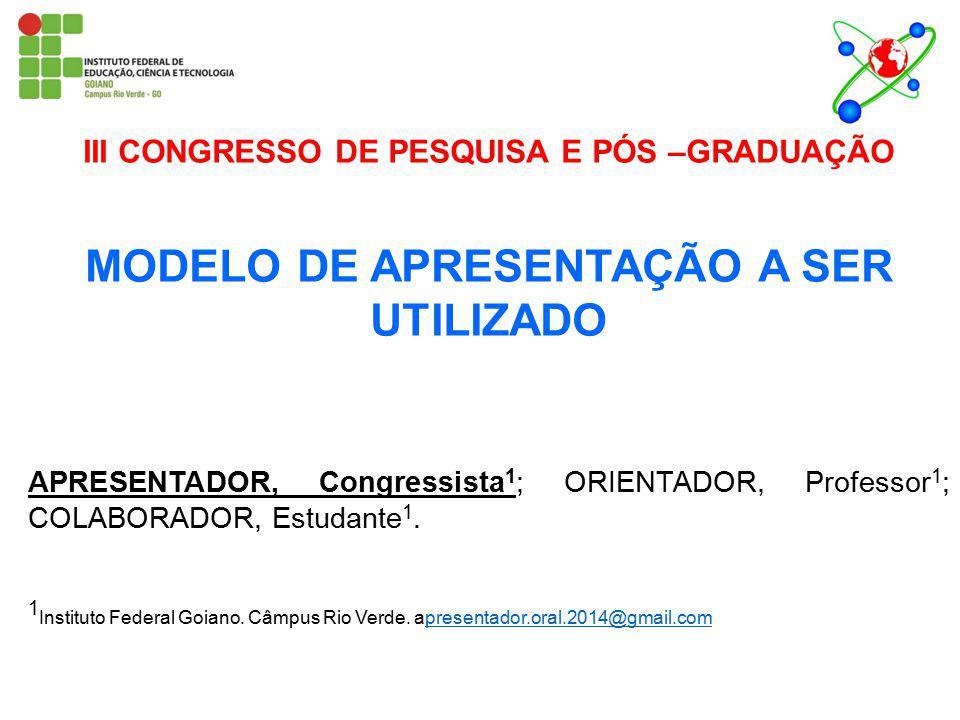 III CONGRESSO DE PESQUISA E PÓS –GRADUAÇÃO MODELO DE APRESENTAÇÃO A SER UTILIZADO APRESENTADOR, Congressista 1 ; ORIENTADOR, Professor 1 ; COLABORADOR