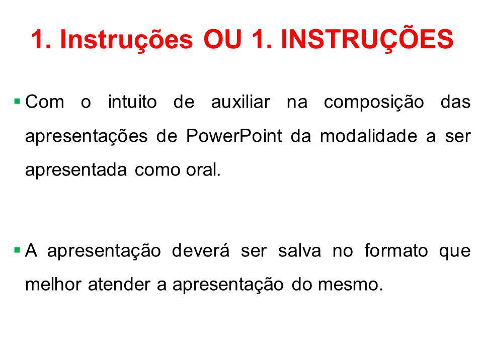 1. Instruções OU 1. INSTRUÇÕES  Com o intuito de auxiliar na composição das apresentações de PowerPoint da modalidade a ser apresentada como oral. 