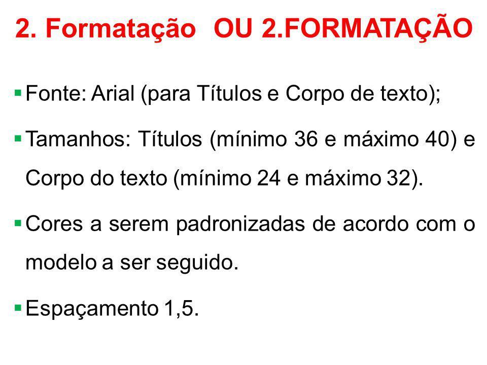 2. Formatação OU 2.FORMATAÇÃO  Fonte: Arial (para Títulos e Corpo de texto);  Tamanhos: Títulos (mínimo 36 e máximo 40) e Corpo do texto (mínimo 24
