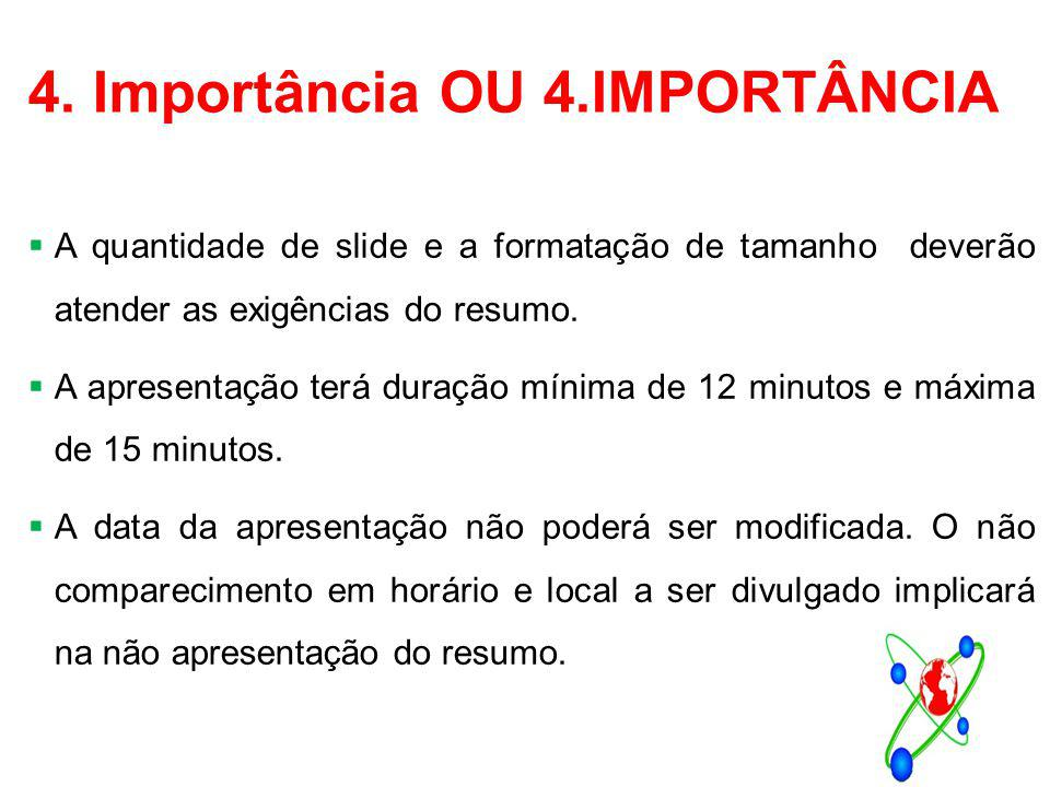 4. Importância OU 4.IMPORTÂNCIA  A quantidade de slide e a formatação de tamanho deverão atender as exigências do resumo.  A apresentação terá duraç