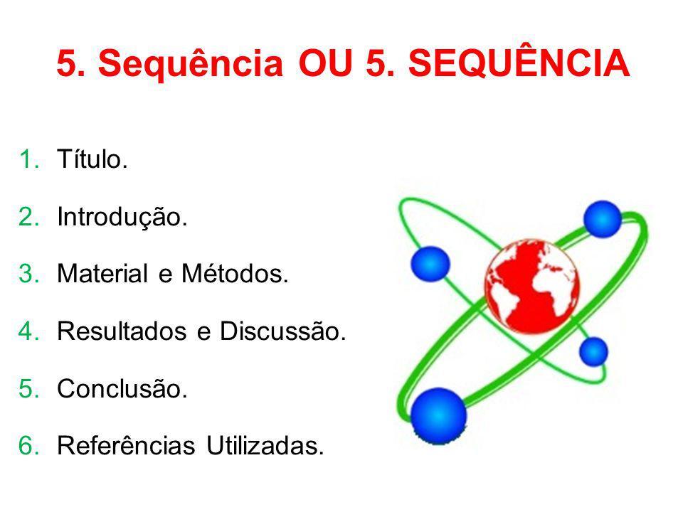 5. Sequência OU 5. SEQUÊNCIA 1.Título. 2.Introdução. 3.Material e Métodos. 4.Resultados e Discussão. 5.Conclusão. 6.Referências Utilizadas.