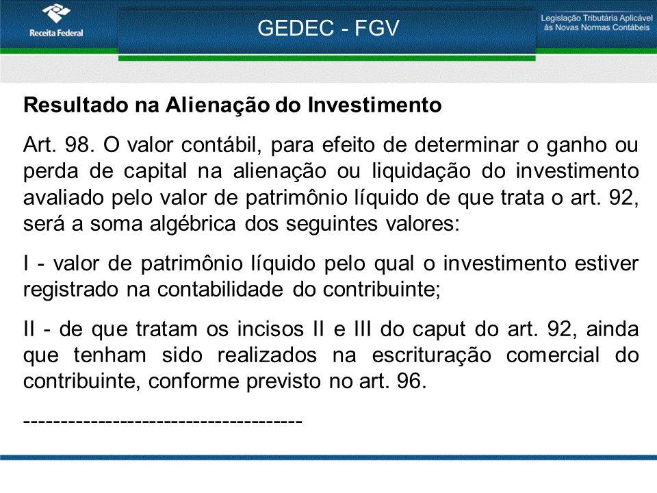 GEDEC - FGV Resultado na Alienação do Investimento Art. 98. O valor contábil, para efeito de determinar o ganho ou perda de capital na alienação ou li