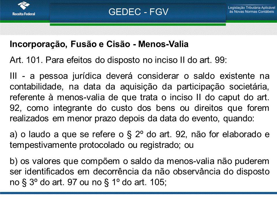 GEDEC - FGV Incorporação, Fusão e Cisão - Menos-Valia Art. 101. Para efeitos do disposto no inciso II do art. 99: III - a pessoa jurídica deverá consi