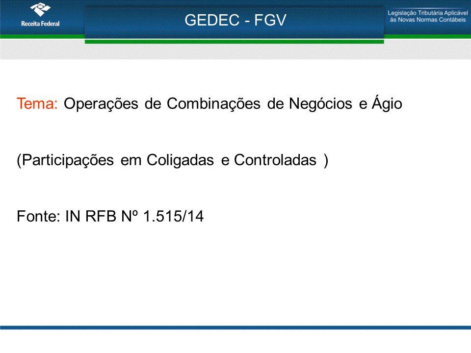 GEDEC - FGV Tema: Operações de Combinações de Negócios e Ágio (Participações em Coligadas e Controladas ) Fonte: IN RFB Nº 1.515/14