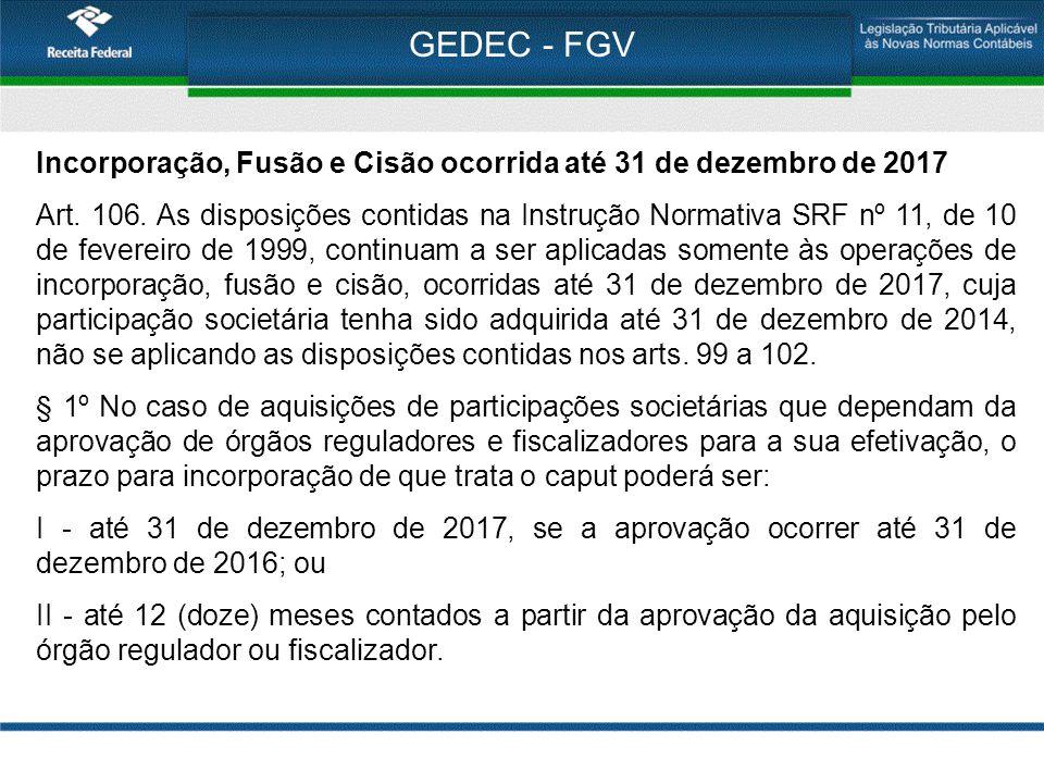 GEDEC - FGV Incorporação, Fusão e Cisão ocorrida até 31 de dezembro de 2017 Art. 106. As disposições contidas na Instrução Normativa SRF nº 11, de 10