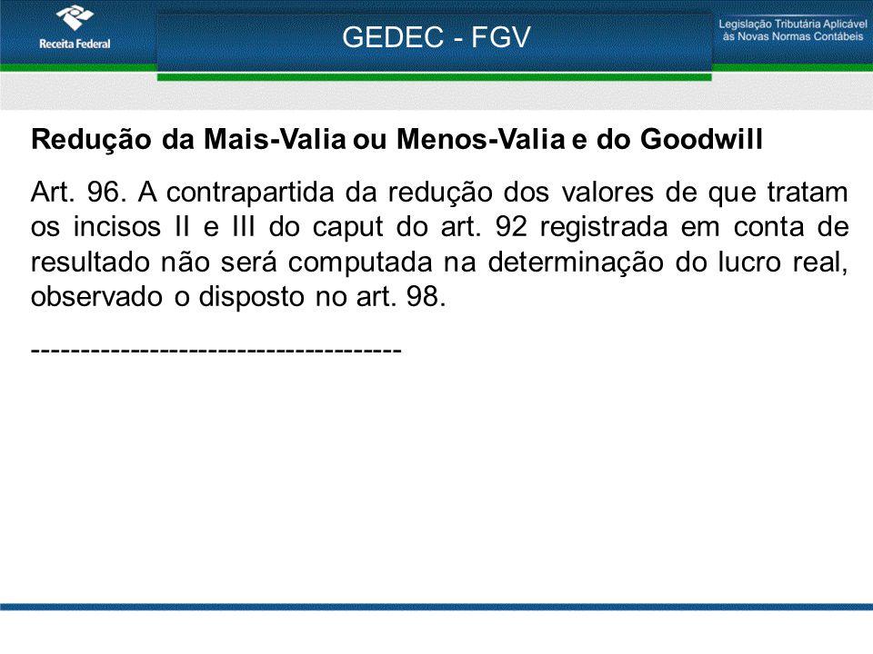 GEDEC - FGV Redução da Mais-Valia ou Menos-Valia e do Goodwill Art. 96. A contrapartida da redução dos valores de que tratam os incisos II e III do ca