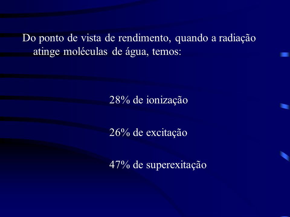 Do ponto de vista de rendimento, quando a radiação atinge moléculas de água, temos: 28% de ionização 26% de excitação 47% de superexitação
