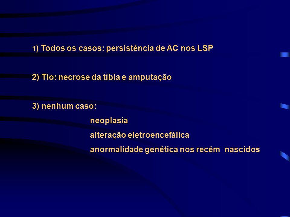 1 ) Todos os casos: persistência de AC nos LSP 2) Tio: necrose da tíbia e amputação 3) nenhum caso: neoplasia alteração eletroencefálica anormalidade