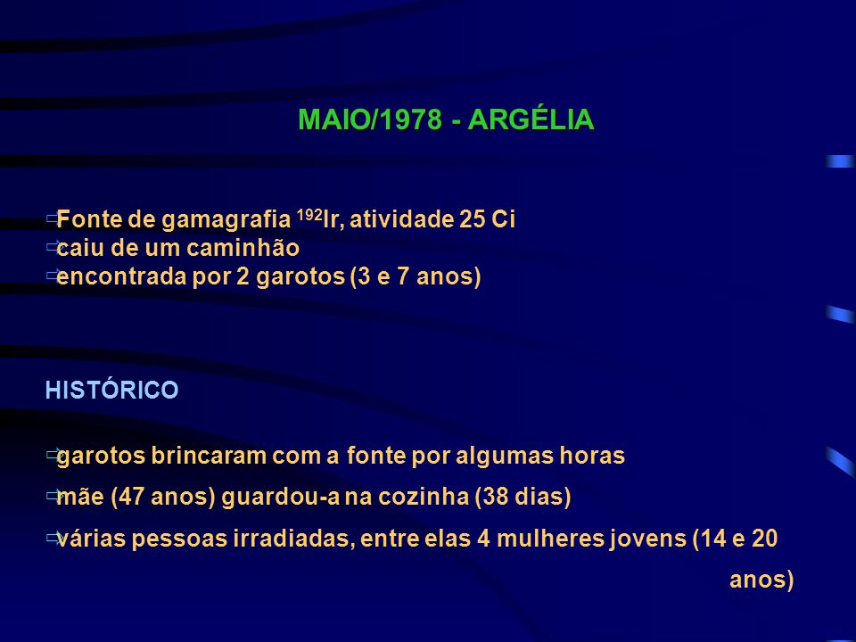 MAIO/1978 - ARGÉLIA  Fonte de gamagrafia 192 Ir, atividade 25 Ci  caiu de um caminhão  encontrada por 2 garotos (3 e 7 anos) HISTÓRICO  garotos br