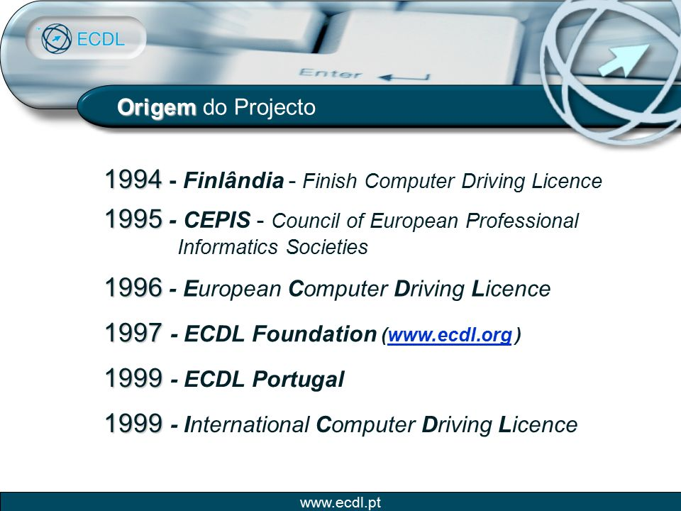 www.ecdl.pt Origem Origem do Projecto 1994 1994 - Finlândia - Finish Computer Driving Licence 1995 1995 - CEPIS - Council of European Professional Inf