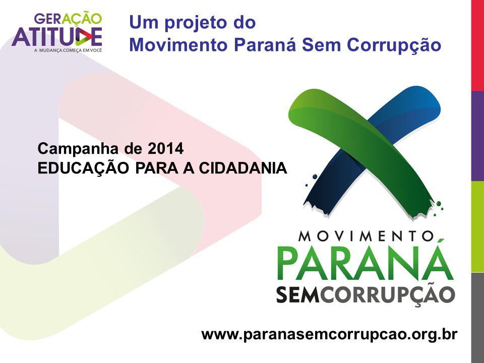 Um projeto do Movimento Paraná Sem Corrupção www.paranasemcorrupcao.org.br Campanha de 2014 EDUCAÇÃO PARA A CIDADANIA