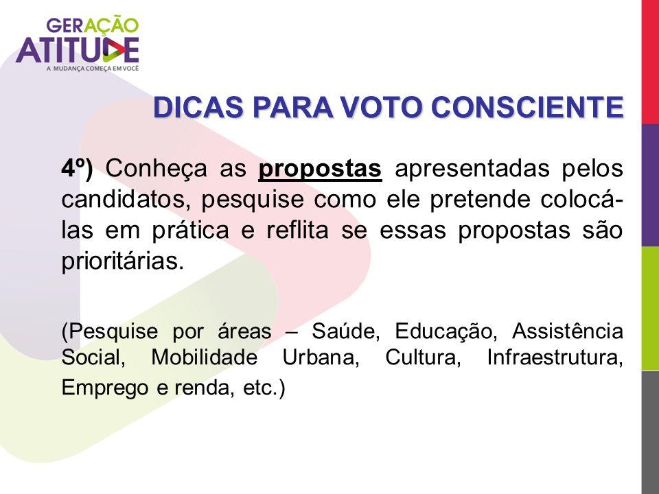 4º) Conheça as propostas apresentadas pelos candidatos, pesquise como ele pretende colocá- las em prática e reflita se essas propostas são prioritária