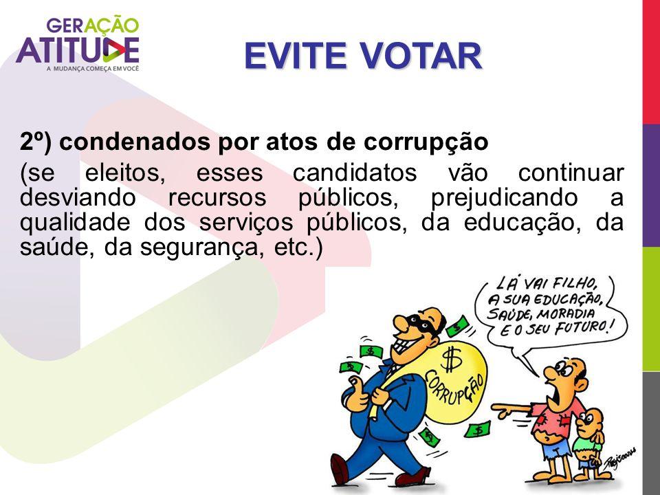 2º) condenados por atos de corrupção (se eleitos, esses candidatos vão continuar desviando recursos públicos, prejudicando a qualidade dos serviços pú