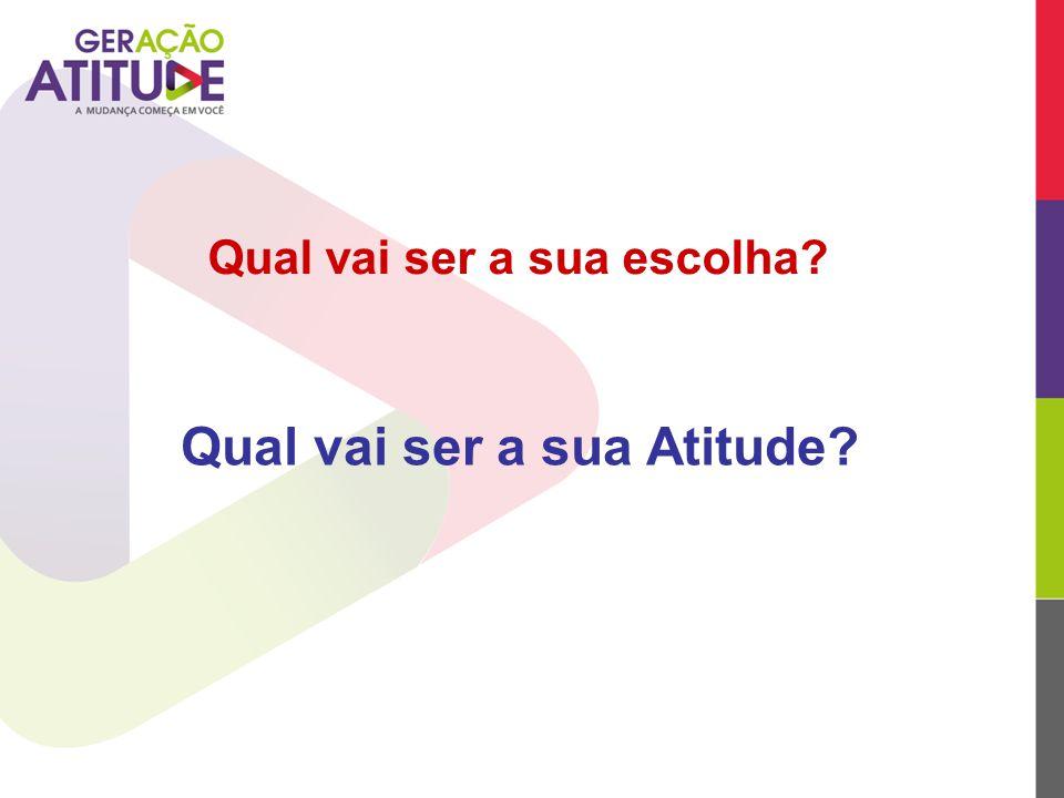 Qual vai ser a sua escolha? Qual vai ser a sua Atitude?