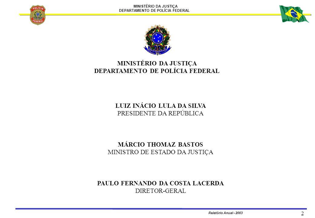 MINISTÉRIO DA JUSTIÇA DEPARTAMENTO DE POLÍCIA FEDERAL Relatório Anual - 2003 3 PAULO FERNANDO DA COSTA LACERDA DIRETOR-GERAL O Departamento de Polícia Federal, por meio da apresentação do Relatório Anual, referente ao exercício do ano 2003, encerra mais um ciclo de atividades e, com a devida transparência, presta contas ao Governo e à sociedade brasileira.