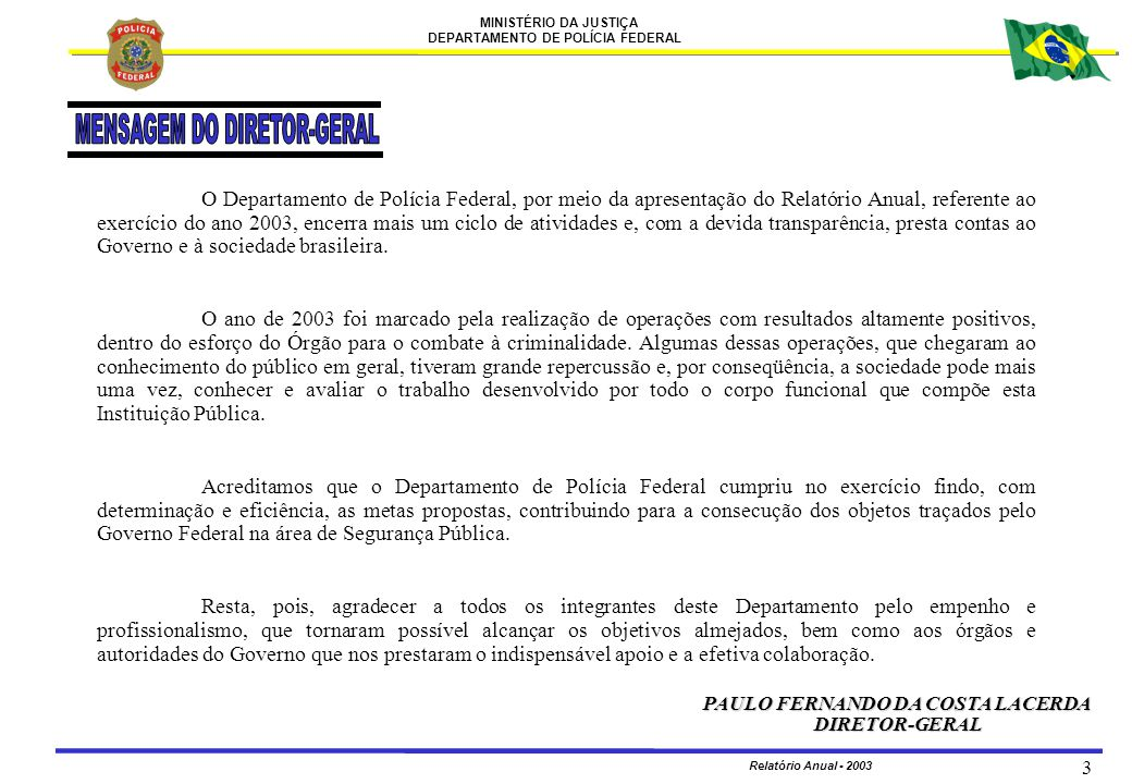 MINISTÉRIO DA JUSTIÇA DEPARTAMENTO DE POLÍCIA FEDERAL Relatório Anual - 2003 4 UNIDADES CENTRAIS Gabinete MARIA DO SOCORRO SANTOS NUNES TINOCO Diretoria-Executiva ZULMAR PIMENTEL DOS SANTOS Coordenação de Operações Especiais de Fronteira MAURO SPÓSITO Coordenação do Comando de Operações Táticas DANIEL GOMES SAMPAIO Coordenação de Aviação Operacional MÁRIO JOSÉ OLIVEIRA SANTOS Coordenação-Geral de Defesa Institucional JOSÉ MILTON RODRIGUES Coordenação-Geral de Polícia Fazendária PAULO ROBERTO ORNELAS DE LINHARES Coordenação-Geral de Polícia Internacional ARMANDO DE ASSIS POSSA Coordenação-Geral de Polícia de Imigração SÔNIA ESTELA DE MELO Coordenação-Geral de Controle de Segurança Privada JOSÉ IVAN GUIMARÃES LOBATO Diretoria de Combate ao Crime Organizado GETÚLIO BEZERRA SANTOS Coordenação-Geral de Polícia de Repressão a Entorpecentes RONALDO URBANO Corregedoria-Geral da Polícia Federal NEIDE ALVES ALMEIDA ALVARENGA Coordenação-Geral de Correições PAULO CORREIA IUNG Coordenação de Assuntos Internos RICARDO GARCIA ENNES Coordenação de Disciplina SEBASTIÃO CARLOS CARVALHO