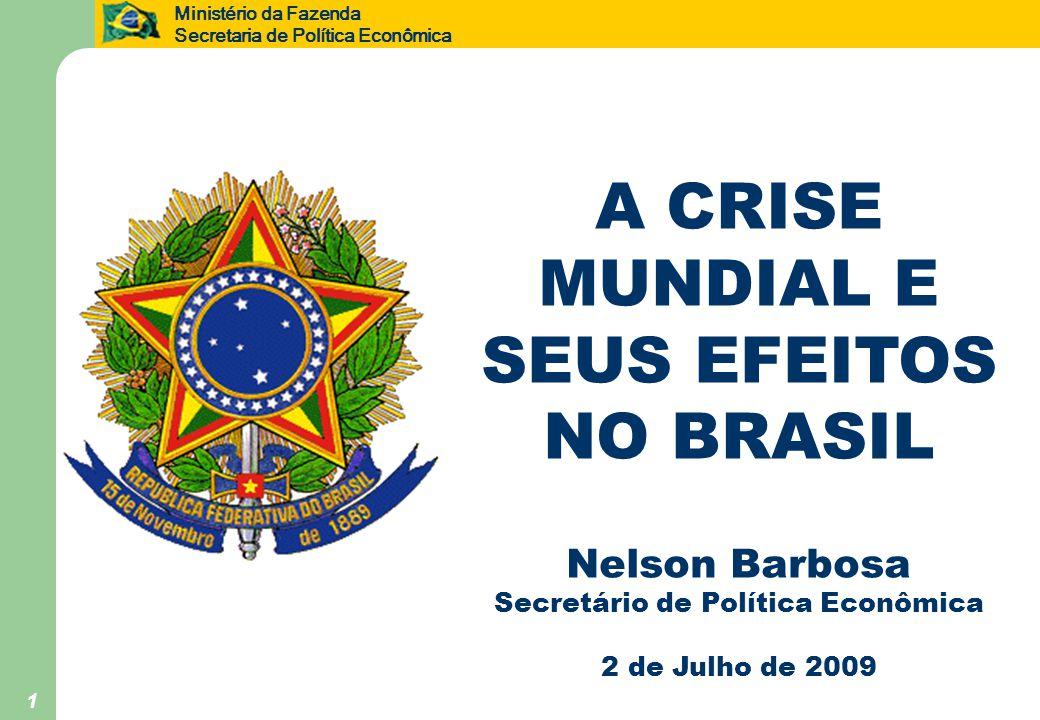 Ministério da Fazenda Secretaria de Política Econômica 1 A CRISE MUNDIAL E SEUS EFEITOS NO BRASIL Nelson Barbosa Secretário de Política Econômica 2 de Julho de 2009