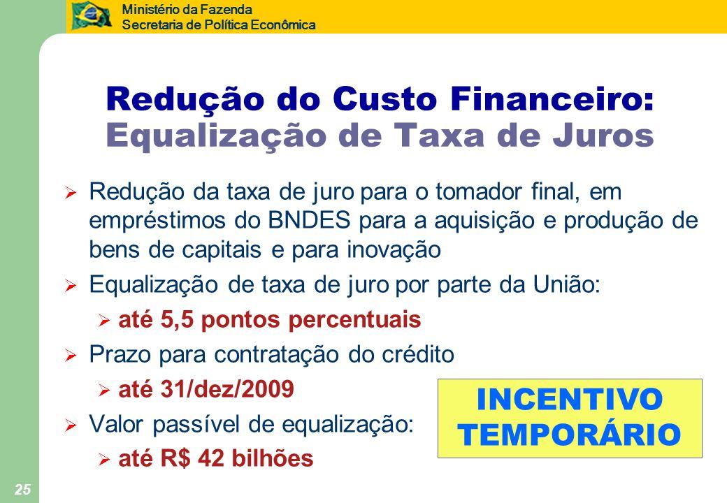 Ministério da Fazenda Secretaria de Política Econômica 25 Redução do Custo Financeiro: Equalização de Taxa de Juros  Redução da taxa de juro para o tomador final, em empréstimos do BNDES para a aquisição e produção de bens de capitais e para inovação  Equalização de taxa de juro por parte da União:  até 5,5 pontos percentuais  Prazo para contratação do crédito  até 31/dez/2009  Valor passível de equalização:  até R$ 42 bilhões INCENTIVO TEMPORÁRIO