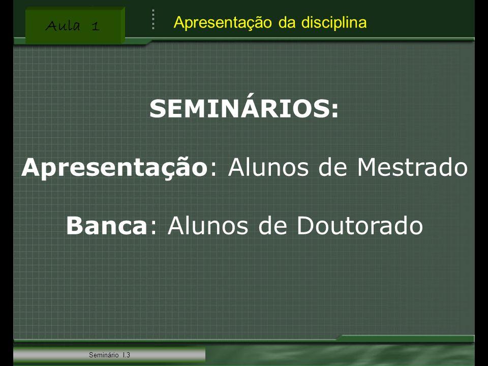 Aula 1 Seminário I.3 SEMINÁRIOS: Apresentação: Alunos de Mestrado Banca: Alunos de Doutorado Apresentação da disciplina