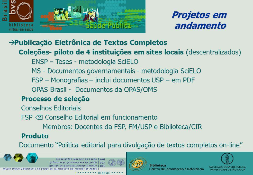 Projetos em andamento andamento à Publicação Eletrônica de Textos Completos Coleções- piloto de 4 instituições em sites locais (descentralizados) Coleções- piloto de 4 instituições em sites locais (descentralizados) ENSP – Teses - metodologia SciELO MS - Documentos governamentais - metodologia SciELO FSP – Monografias – inclui documentos USP – em PDF FSP – Monografias – inclui documentos USP – em PDF OPAS Brasil - Documentos da OPAS/OMS Processo de seleção Processo de seleção Conselhos Editoriais Conselhos Editoriais FSP  Conselho Editorial em funcionamento FSP  Conselho Editorial em funcionamento Membros: Docentes da FSP, FM/USP e Biblioteca/CIR Membros: Docentes da FSP, FM/USP e Biblioteca/CIR Produto Produto Documento Política editorial para divulgação de textos completos on-line Documento Política editorial para divulgação de textos completos on-line