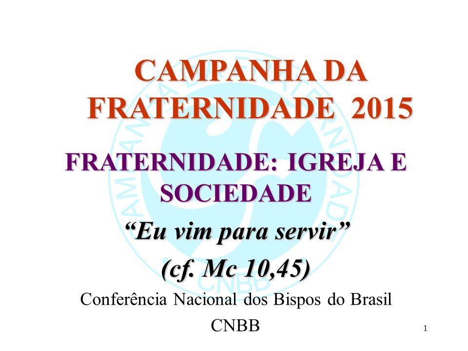 """1 CAMPANHA DA FRATERNIDADE 2015 FRATERNIDADE: IGREJA E SOCIEDADE """"Eu vim para servir"""" (cf. Mc 10,45) Conferência Nacional dos Bispos do Brasil CNBB"""