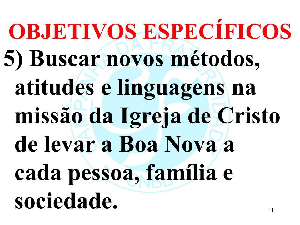 OBJETIVOS ESPECÍFICOS 5) Buscar novos métodos, atitudes e linguagens na missão da Igreja de Cristo de levar a Boa Nova a cada pessoa, família e sociedade.