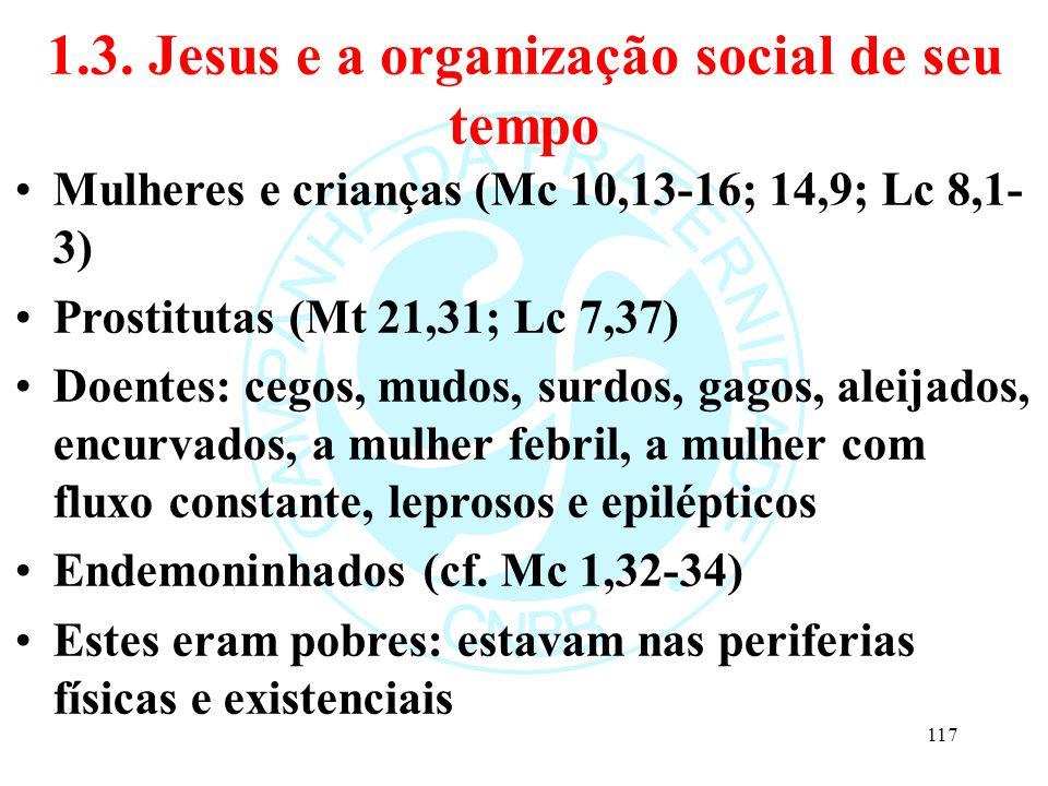 1.3. Jesus e a organização social de seu tempo Mulheres e crianças (Mc 10,13-16; 14,9; Lc 8,1- 3) Prostitutas (Mt 21,31; Lc 7,37) Doentes: cegos, mudo