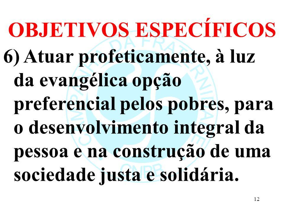 OBJETIVOS ESPECÍFICOS 6) Atuar profeticamente, à luz da evangélica opção preferencial pelos pobres, para o desenvolvimento integral da pessoa e na construção de uma sociedade justa e solidária.