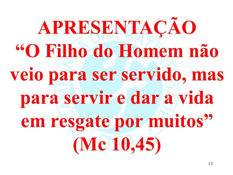 APRESENTAÇÃO O Filho do Homem não veio para ser servido, mas para servir e dar a vida em resgate por muitos (Mc 10,45) 13