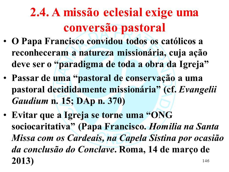 2.4. A missão eclesial exige uma conversão pastoral O Papa Francisco convidou todos os católicos a reconheceram a natureza missionária, cuja ação deve