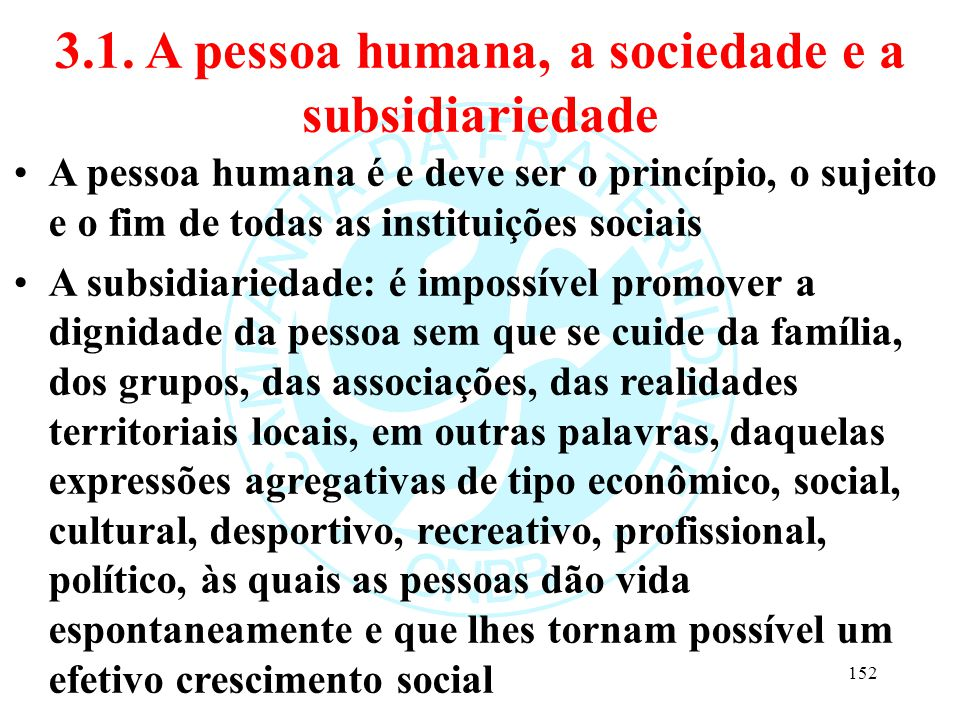 3.1. A pessoa humana, a sociedade e a subsidiariedade A pessoa humana é e deve ser o princípio, o sujeito e o fim de todas as instituições sociais A s
