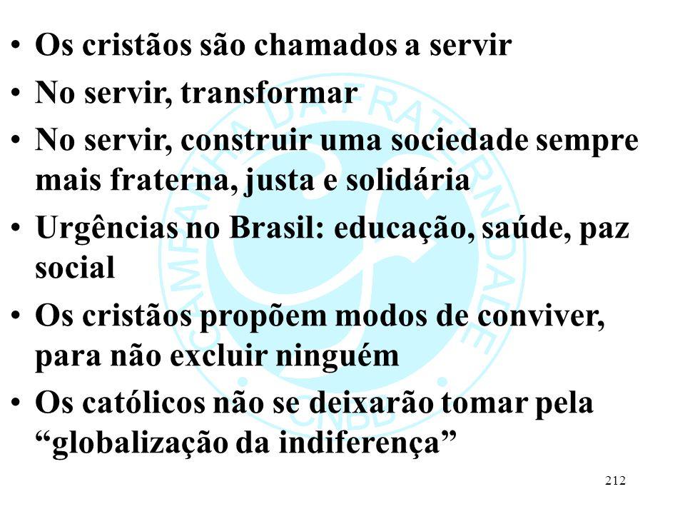 Os cristãos são chamados a servir No servir, transformar No servir, construir uma sociedade sempre mais fraterna, justa e solidária Urgências no Brasil: educação, saúde, paz social Os cristãos propõem modos de conviver, para não excluir ninguém Os católicos não se deixarão tomar pela globalização da indiferença 212