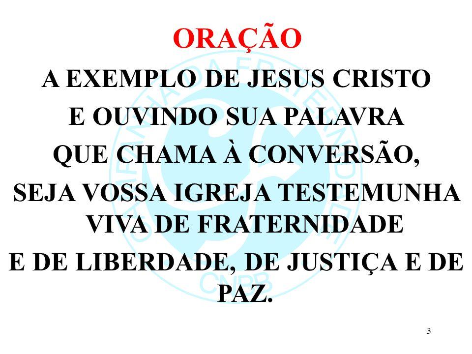 ORAÇÃO A EXEMPLO DE JESUS CRISTO E OUVINDO SUA PALAVRA QUE CHAMA À CONVERSÃO, SEJA VOSSA IGREJA TESTEMUNHA VIVA DE FRATERNIDADE E DE LIBERDADE, DE JUSTIÇA E DE PAZ.