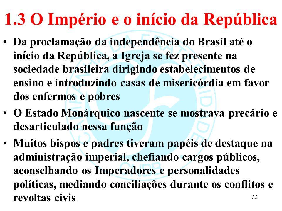 1.3 O Império e o início da República Da proclamação da independência do Brasil até o início da República, a Igreja se fez presente na sociedade brasi