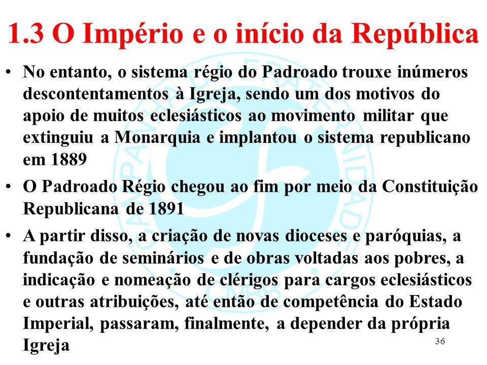 1.3 O Império e o início da República No entanto, o sistema régio do Padroado trouxe inúmeros descontentamentos à Igreja, sendo um dos motivos do apoi