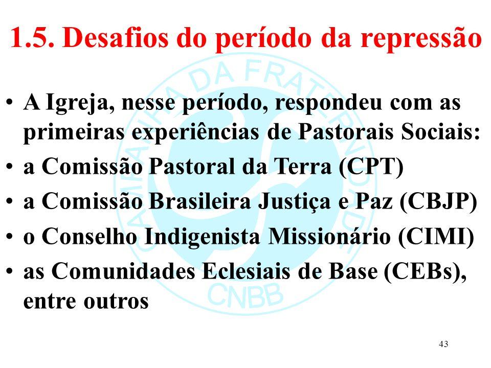 1.5. Desafios do período da repressão A Igreja, nesse período, respondeu com as primeiras experiências de Pastorais Sociais: a Comissão Pastoral da Te
