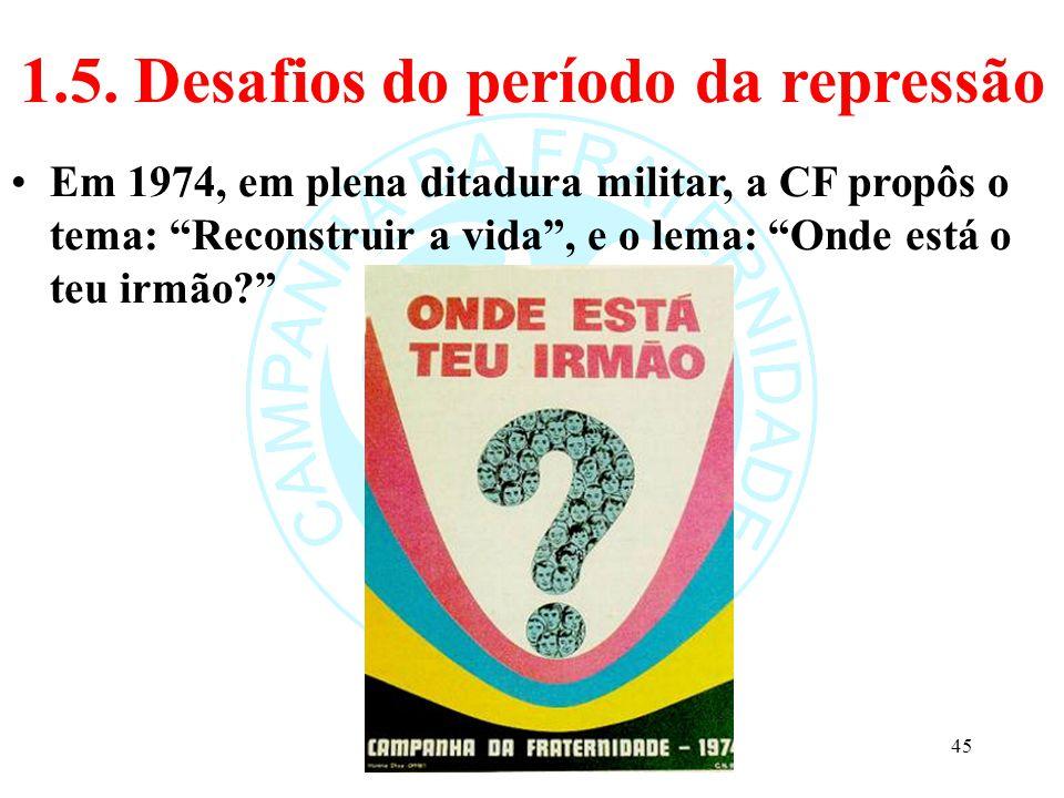 """1.5. Desafios do período da repressão Em 1974, em plena ditadura militar, a CF propôs o tema: """"Reconstruir a vida"""", e o lema: """"Onde está o teu irmão?"""""""