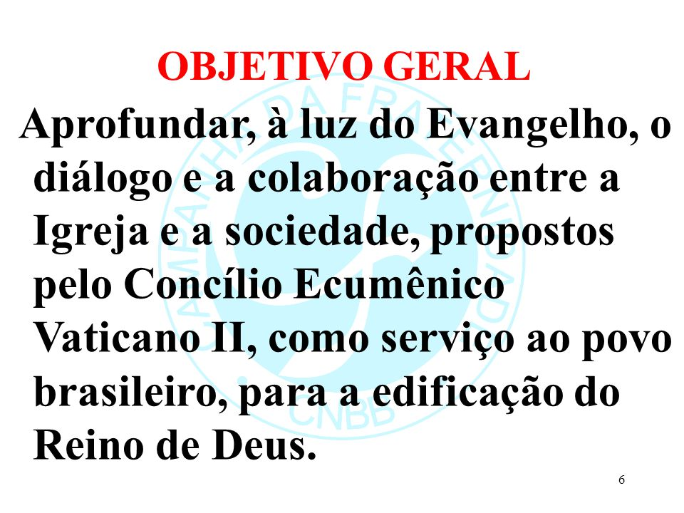 OBJETIVO GERAL Aprofundar, à luz do Evangelho, o diálogo e a colaboração entre a Igreja e a sociedade, propostos pelo Concílio Ecumênico Vaticano II, como serviço ao povo brasileiro, para a edificação do Reino de Deus.